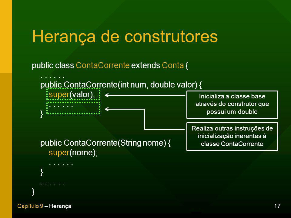 17Capítulo 9 – Herança Herança de construtores public class ContaCorrente extends Conta {...