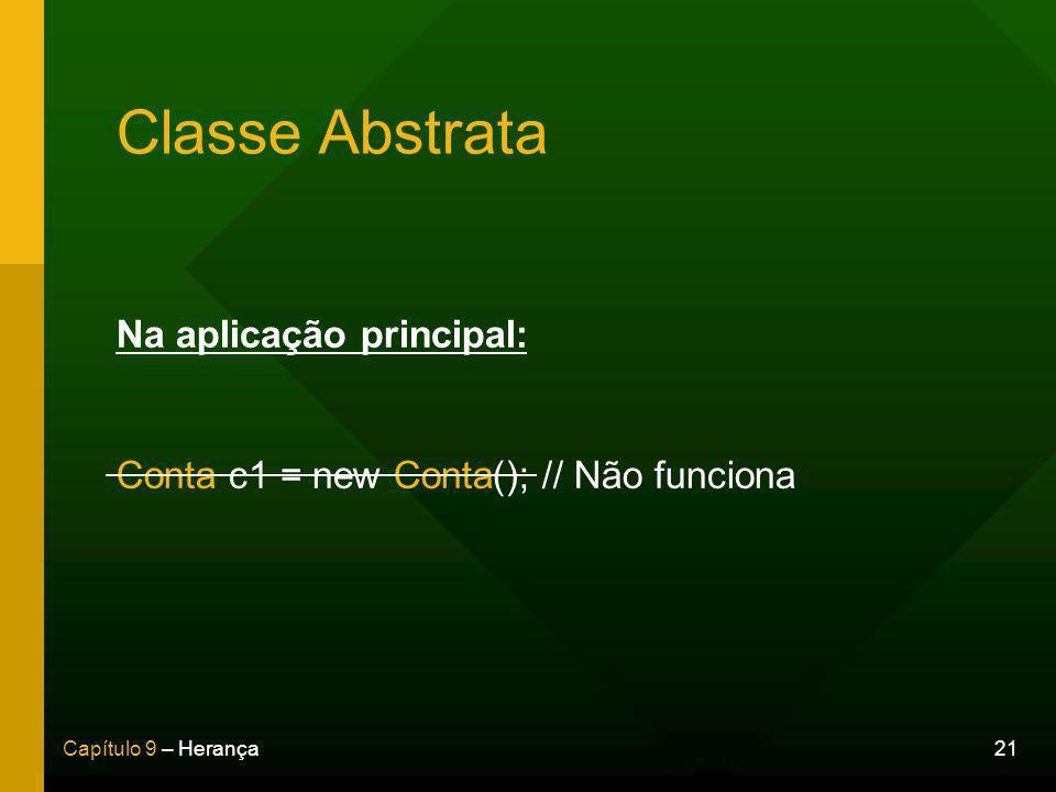 21Capítulo 9 – Herança Classe Abstrata Na aplicação principal: Conta c1 = new Conta(); // Não funciona