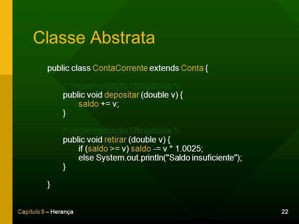 22Capítulo 9 – Herança public class ContaCorrente extends Conta { /* Implementação Obrigatória */ public void depositar (double v) { saldo += v; } /* Implementação Obrigatória */ public void retirar (double v) { if (saldo >= v) saldo -= v * 1.0025; else System.out.println( Saldo insuficiente ); } } Classe Abstrata
