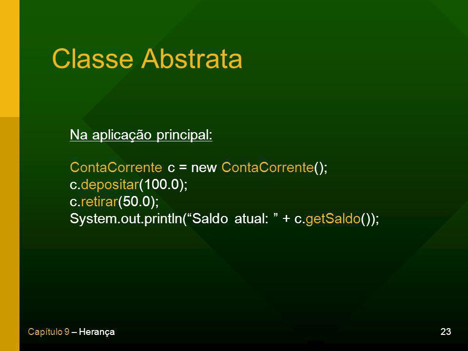 23Capítulo 9 – Herança Classe Abstrata Na aplicação principal: ContaCorrente c = new ContaCorrente(); c.depositar(100.0); c.retirar(50.0); System.out.println(Saldo atual: + c.getSaldo());