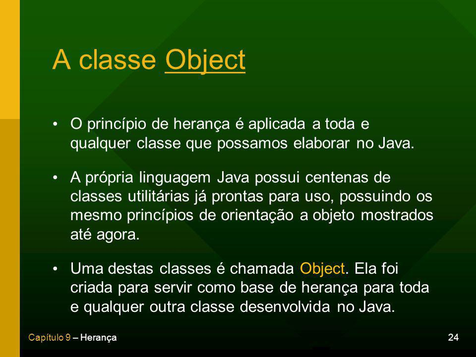 24Capítulo 9 – Herança A classe Object O princípio de herança é aplicada a toda e qualquer classe que possamos elaborar no Java.