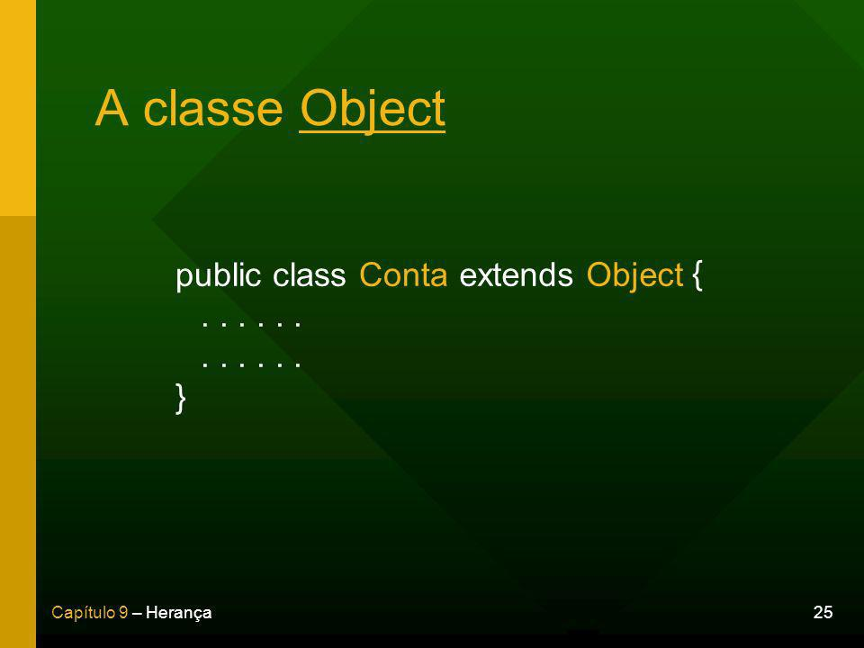 25Capítulo 9 – Herança A classe Object public class Conta......... } extends Object {