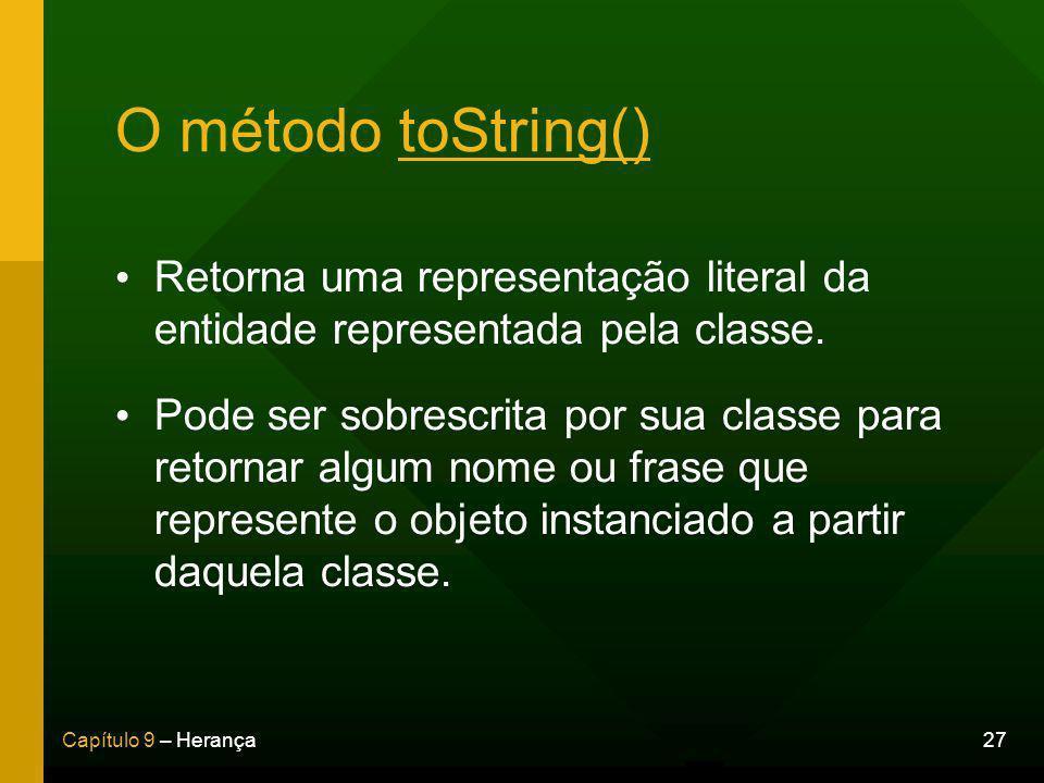 27Capítulo 9 – Herança O método toString() Retorna uma representação literal da entidade representada pela classe.