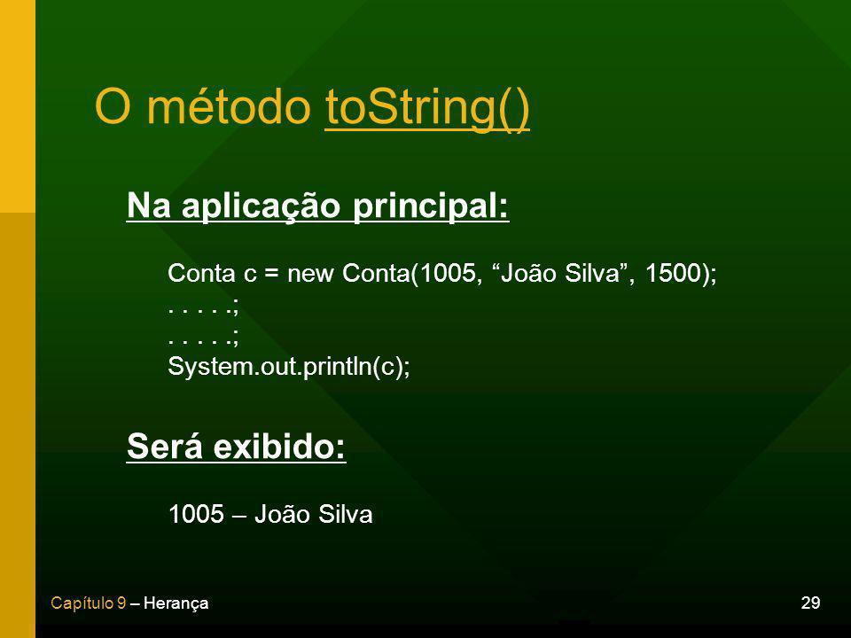 29Capítulo 9 – Herança O método toString() Na aplicação principal: Conta c = new Conta(1005, João Silva, 1500);.....; System.out.println(c); Será exibido: 1005 – João Silva