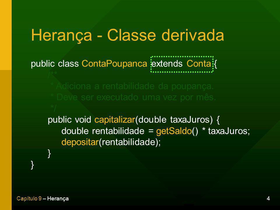 4Capítulo 9 – Herança Herança - Classe derivada public class ContaPoupanca extends Conta { /** * Adiciona a rentabilidade da poupança.