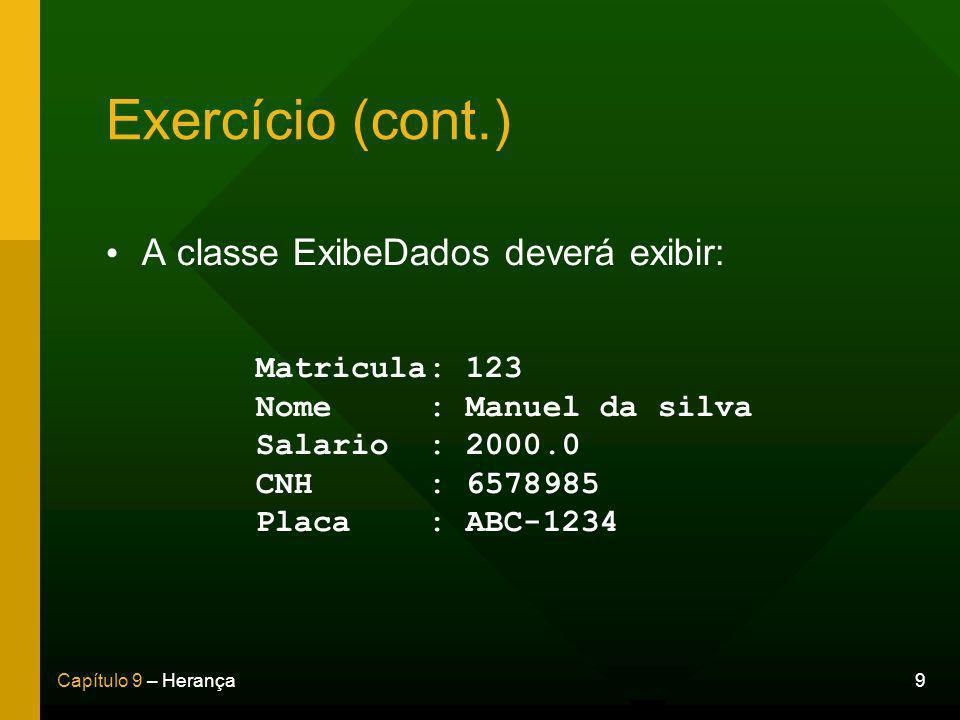9Capítulo 9 – Herança Exercício (cont.) A classe ExibeDados deverá exibir: Matricula: 123 Nome : Manuel da silva Salario : 2000.0 CNH : 6578985 Placa : ABC-1234