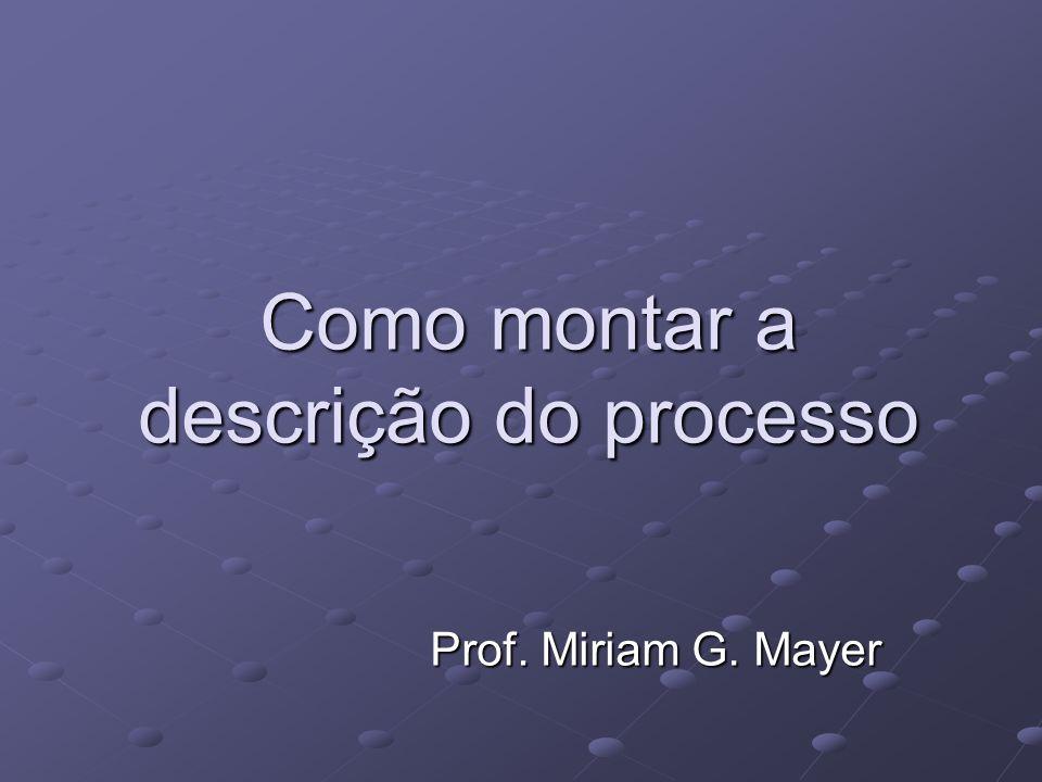 Como montar a descrição do processo Prof. Miriam G. Mayer