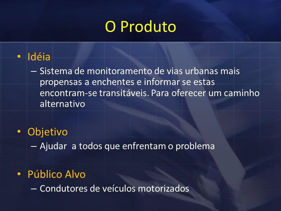 O Produto Idéia – Sistema de monitoramento de vias urbanas mais propensas a enchentes e informar se estas encontram-se transitáveis.