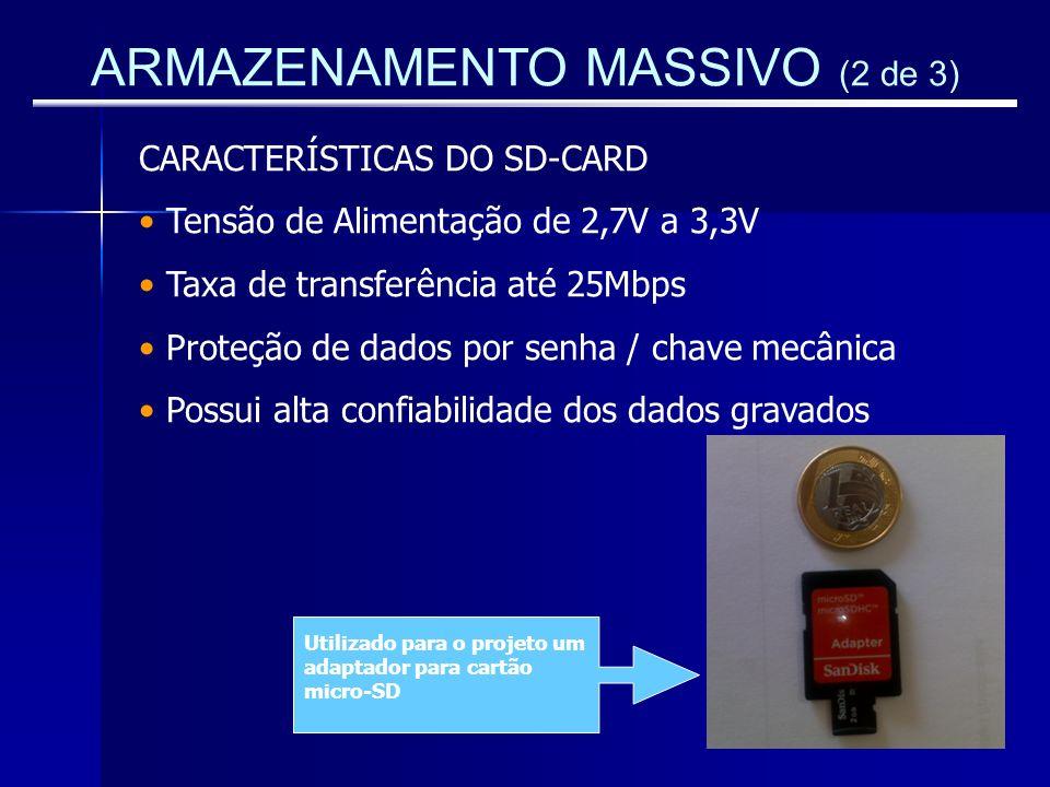 ARMAZENAMENTO MASSIVO (2 de 3) CARACTERÍSTICAS DO SD-CARD Tensão de Alimentação de 2,7V a 3,3V Taxa de transferência até 25Mbps Proteção de dados por
