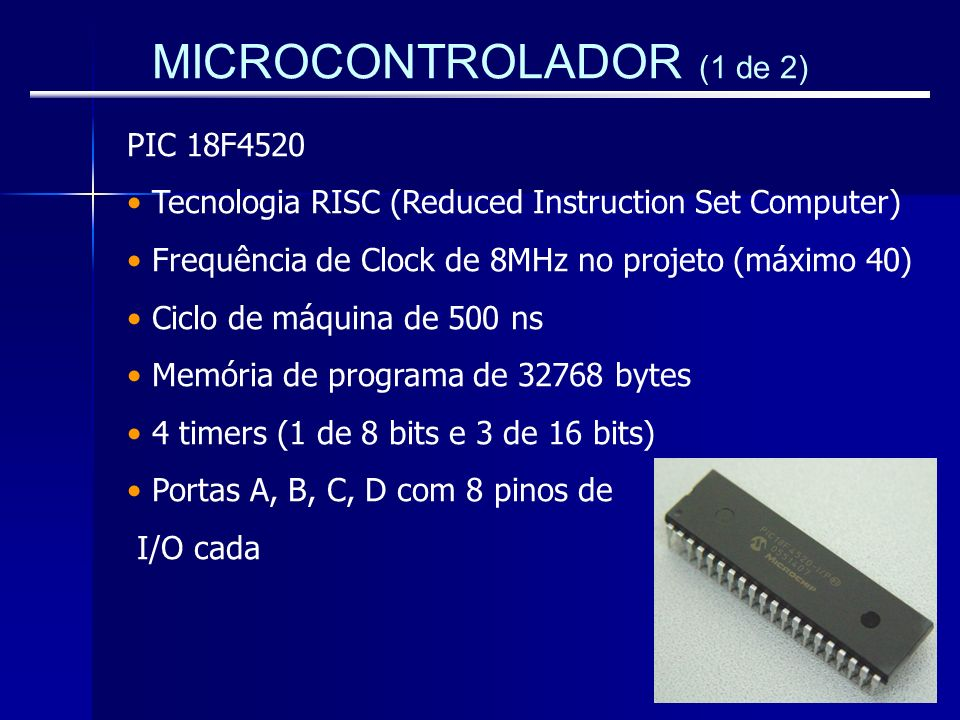 MICROCONTROLADOR (1 de 2) PIC 18F4520 Tecnologia RISC (Reduced Instruction Set Computer) Frequência de Clock de 8MHz no projeto (máximo 40) Ciclo de m