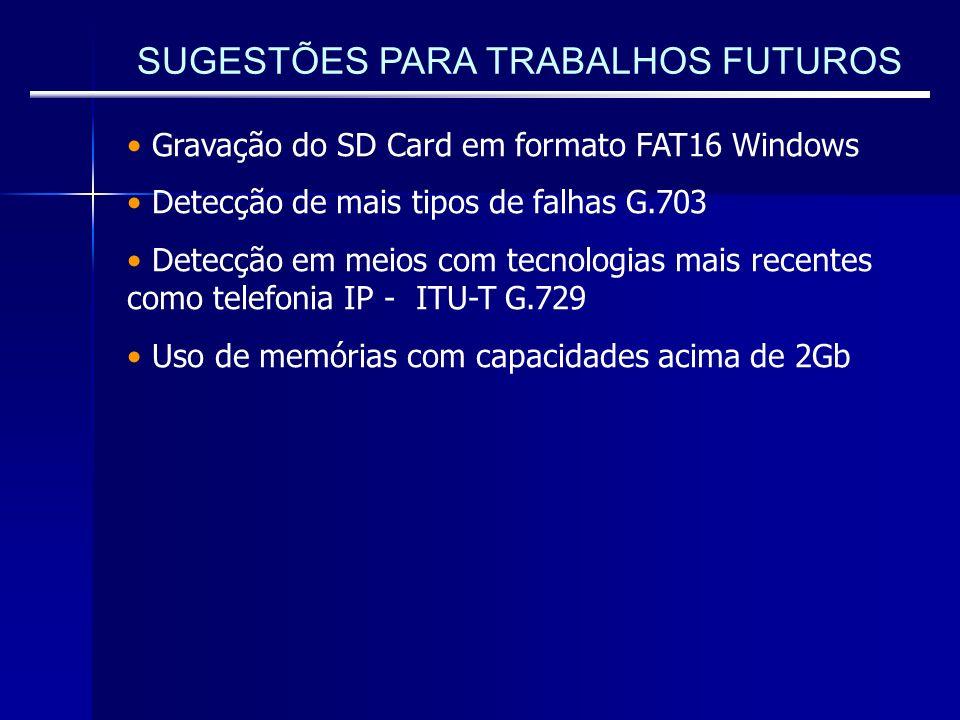 SUGESTÕES PARA TRABALHOS FUTUROS Gravação do SD Card em formato FAT16 Windows Detecção de mais tipos de falhas G.703 Detecção em meios com tecnologias