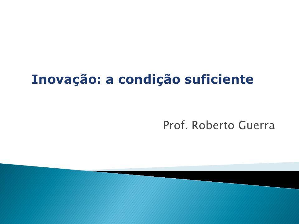 Inovação: a condição suficiente Prof. Roberto Guerra
