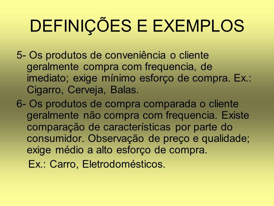 DEFINIÇÕES E EXEMPLOS 5- Os produtos de conveniência o cliente geralmente compra com frequencia, de imediato; exige mínimo esforço de compra. Ex.: Cig