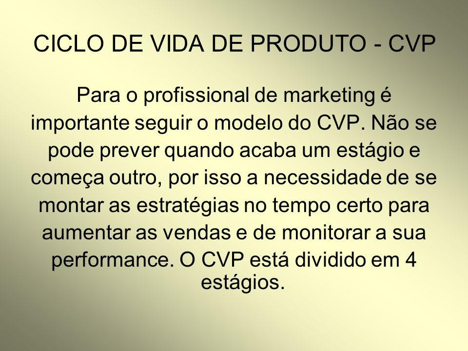 CICLO DE VIDA DE PRODUTO - CVP Para o profissional de marketing é importante seguir o modelo do CVP. Não se pode prever quando acaba um estágio e come