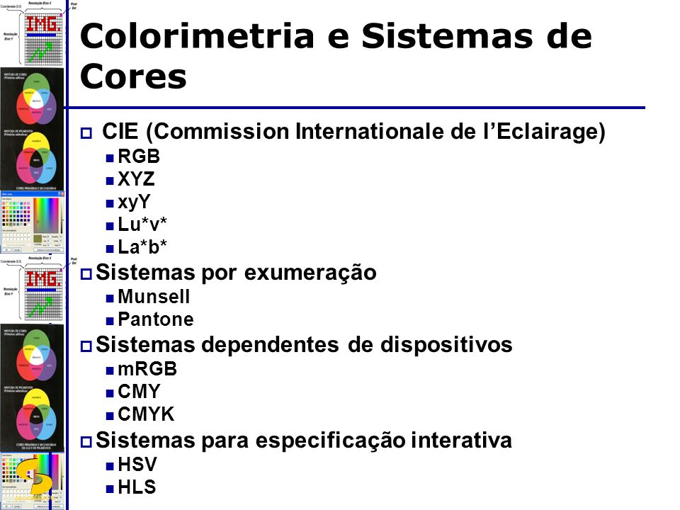 DSC/CEEI/UFCG Colorimetria e Sistemas de Cores CIE (Commission Internationale de lEclairage) RGB XYZ xyY Lu*v* La*b* Sistemas por exumeração Munsell P