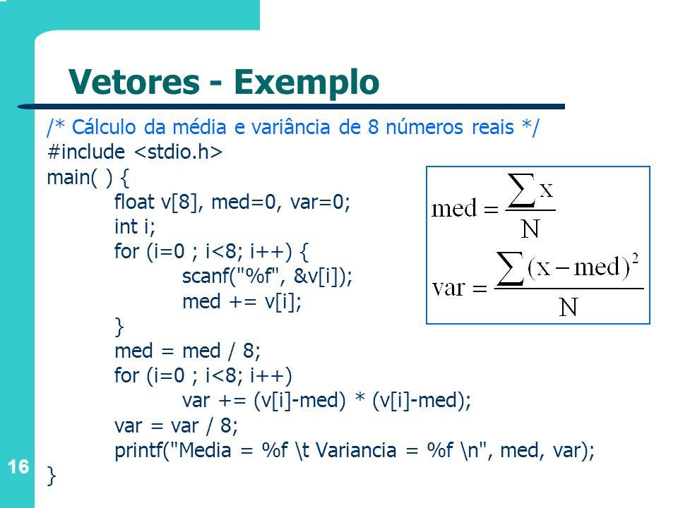 16 Vetores - Exemplo /* Cálculo da média e variância de 8 números reais */ #include main( ) { float v[8], med=0, var=0; int i; for (i=0 ; i<8; i++) {