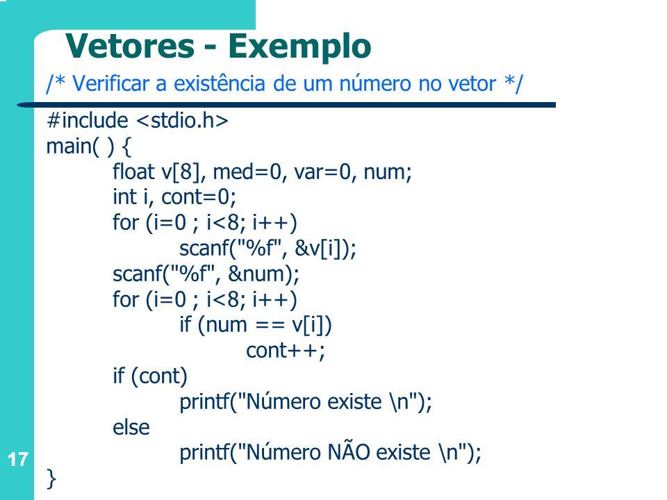 17 Vetores - Exemplo /* Verificar a existência de um número no vetor */ #include main( ) { float v[8], med=0, var=0, num; int i, cont=0; for (i=0 ; i<