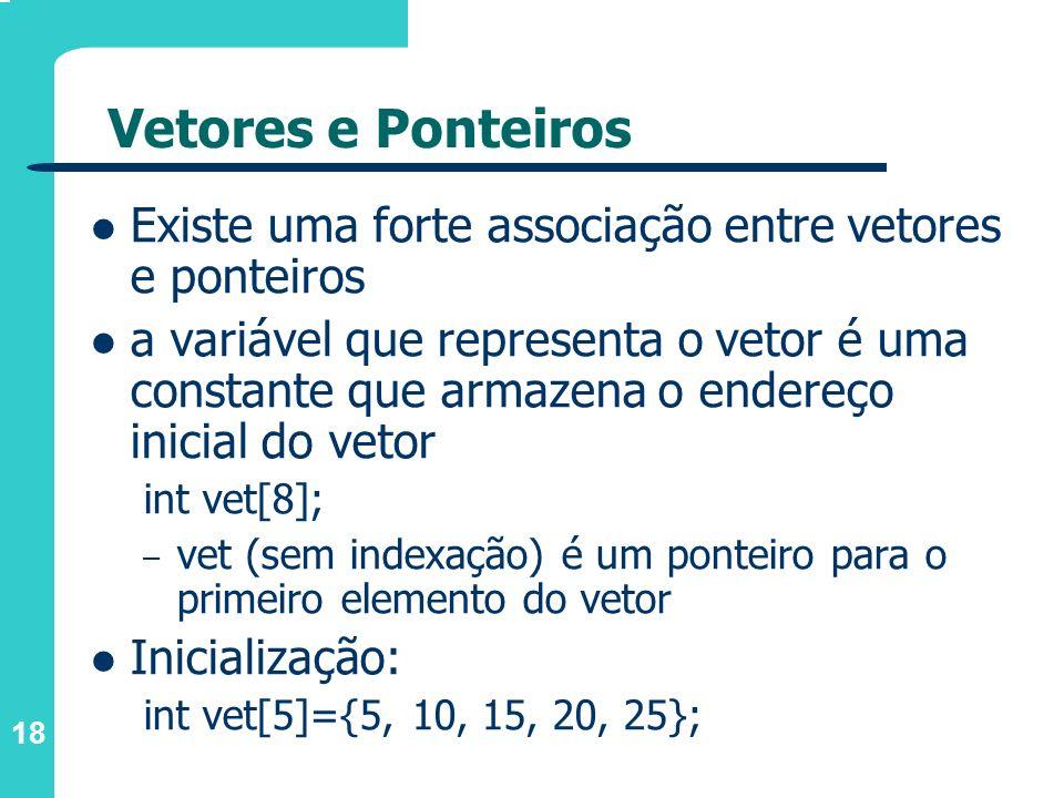 18 Vetores e Ponteiros Existe uma forte associação entre vetores e ponteiros a variável que representa o vetor é uma constante que armazena o endereço