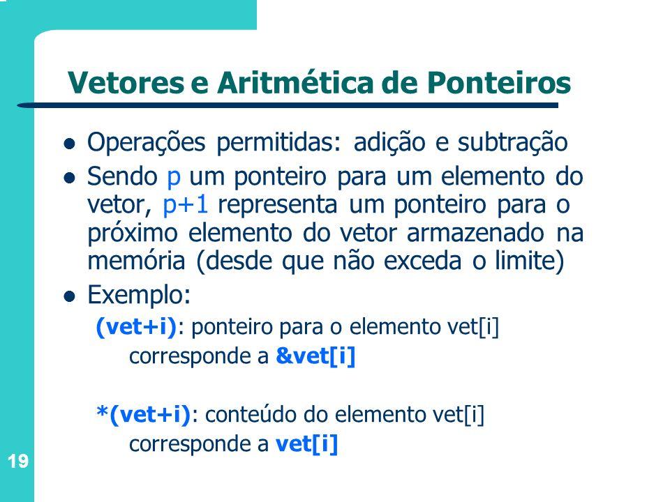 19 Vetores e Aritmética de Ponteiros Operações permitidas: adição e subtração Sendo p um ponteiro para um elemento do vetor, p+1 representa um ponteir