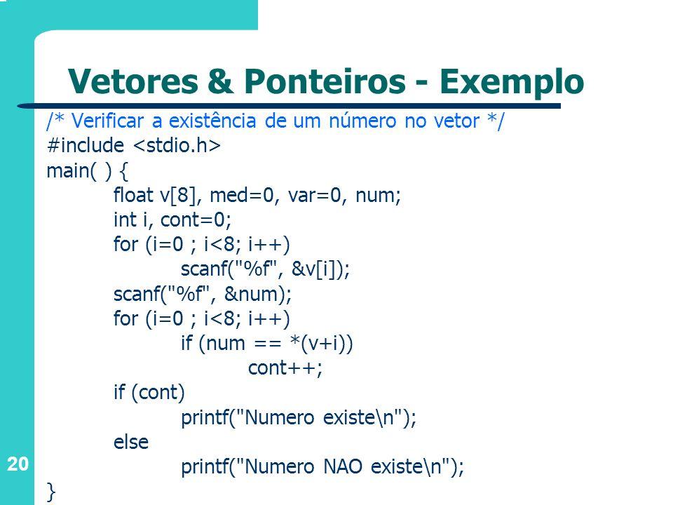 20 Vetores & Ponteiros - Exemplo /* Verificar a existência de um número no vetor */ #include main( ) { float v[8], med=0, var=0, num; int i, cont=0; f