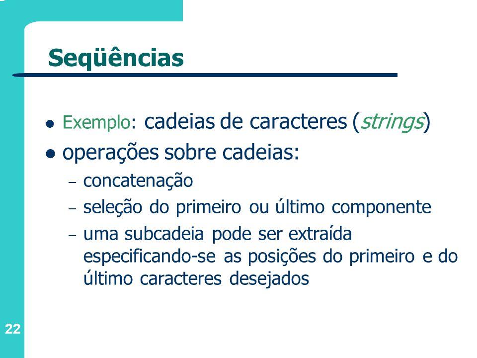 22 Seqüências Exemplo: cadeias de caracteres (strings) operações sobre cadeias: – concatenação – seleção do primeiro ou último componente – uma subcad