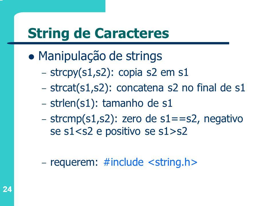 24 String de Caracteres Manipulação de strings – strcpy(s1,s2): copia s2 em s1 – strcat(s1,s2): concatena s2 no final de s1 – strlen(s1): tamanho de s