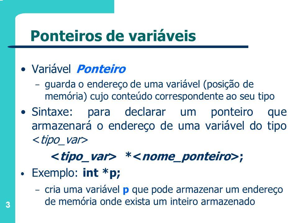 4 Ponteiros de variáveis &*Operadores de Ponteiro: & e * &a = (endereço da variável a) aplicado a uma variável, resulta no endereço da posição de memória reservada para a variável *p = conteúdo da variável cujo endereço está armazenado em p aplicado a uma variável do tipo ponteiro, acessa o conteúdo do endereço de memória armazenado neste ponteiro
