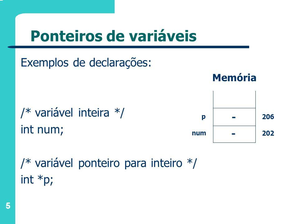 5 Ponteiros de variáveis Exemplos de declarações: /* variável inteira */ int num; /* variável ponteiro para inteiro */ int *p; Memória - - 206 202 p n