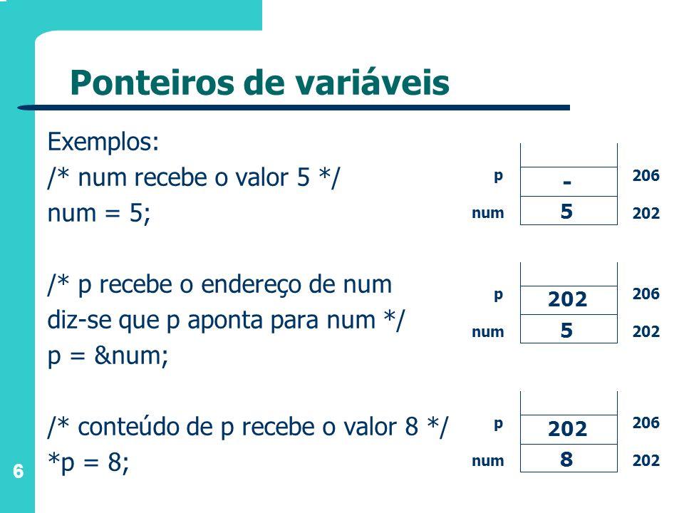 6 Ponteiros de variáveis Exemplos: /* num recebe o valor 5 */ num = 5; /* p recebe o endereço de num diz-se que p aponta para num */ p = # /* cont