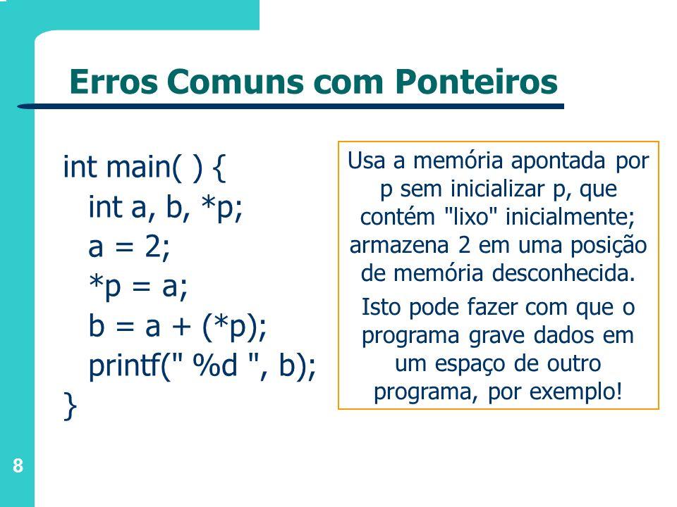 9 Erros Comuns com Ponteiros int main( ) { int a, b, *p; a = 2; *p = &a; printf( %d , *p); } Tenta armazenar em p o endereço de a, mas na verdade está armazenando em uma outra posição de memória apontada por p, que é desconhecida.