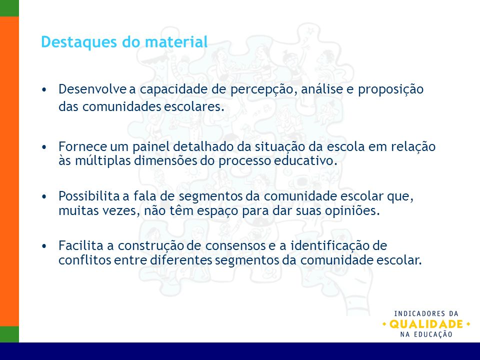 Destaques do material Responsabiliza os diferentes segmentos da comunidade escolar pela qualidade da educação e a direciona para a realização de ações pela melhoria dessa qualidade.