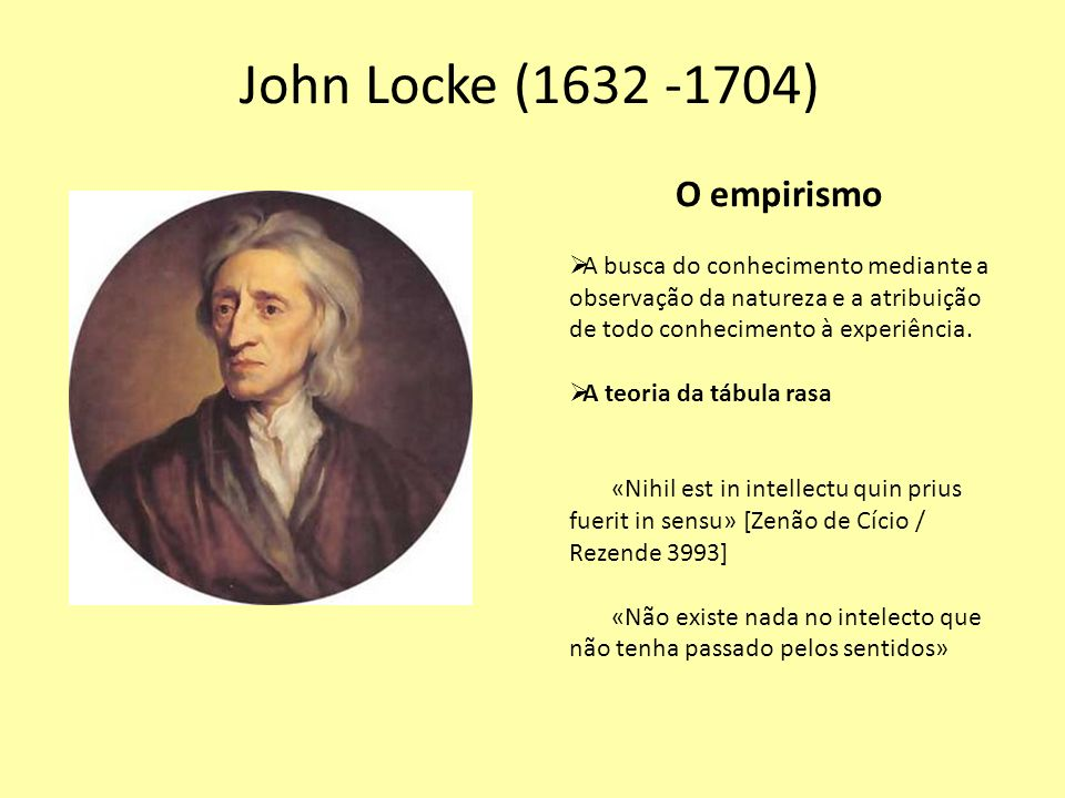 John Locke (1632 -1704) O empirismo A busca do conhecimento mediante a observação da natureza e a atribuição de todo conhecimento à experiência. A teo