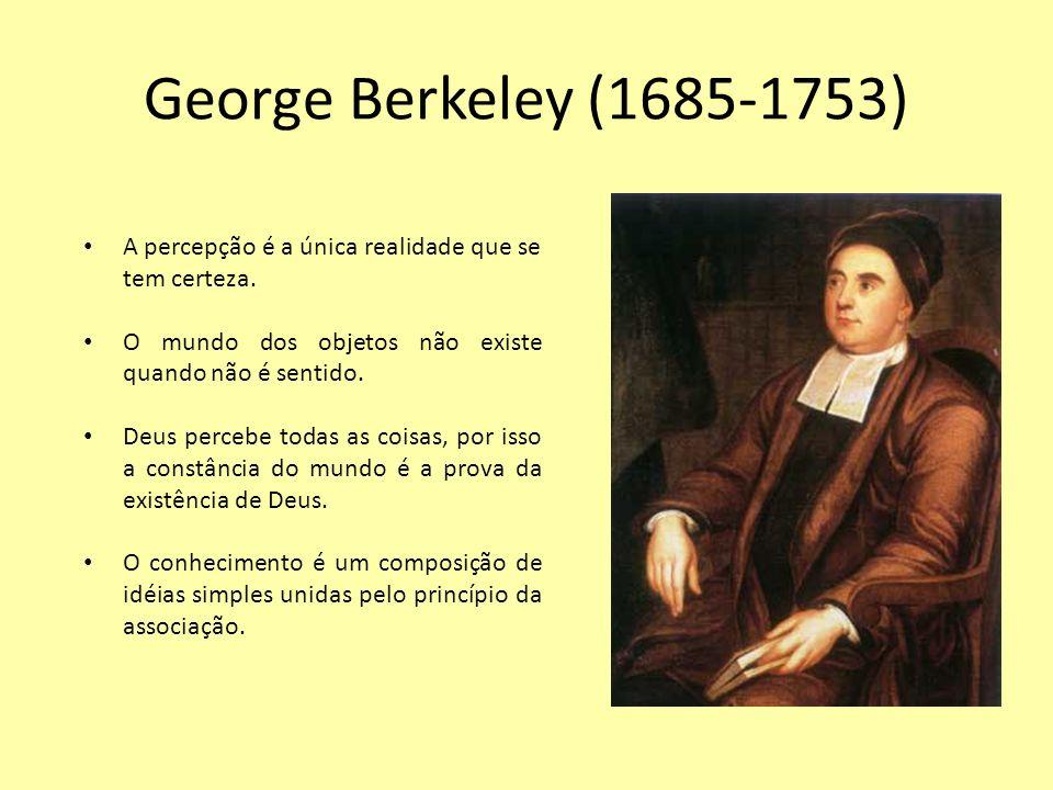 George Berkeley (1685-1753) A percepção é a única realidade que se tem certeza. O mundo dos objetos não existe quando não é sentido. Deus percebe toda