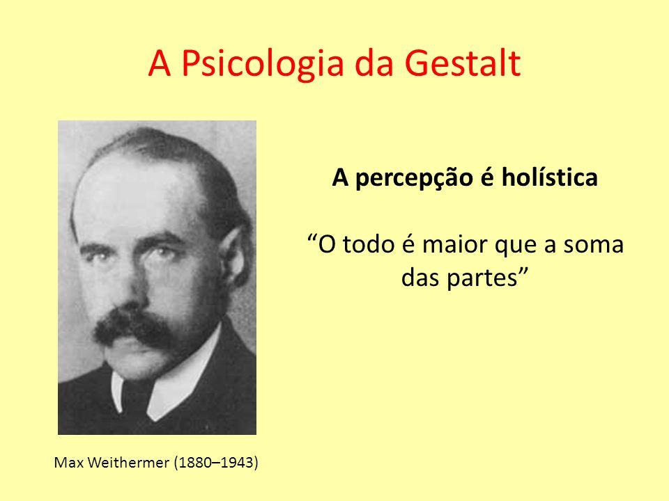 A Psicologia da Gestalt Max Weithermer (1880–1943) A percepção é holística O todo é maior que a soma das partes