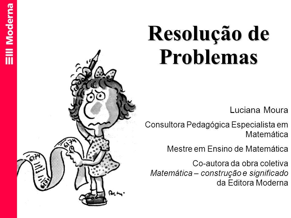Resolução de Problemas Luciana Moura Consultora Pedagógica Especialista em Matemática Mestre em Ensino de Matemática Co-autora da obra coletiva Matemá