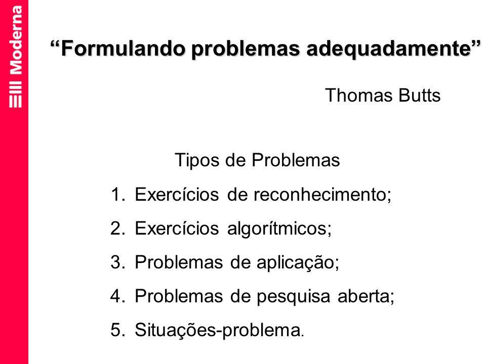 Formulando problemas adequadamente Thomas Butts Tipos de Problemas 1.Exercícios de reconhecimento; 2.Exercícios algorítmicos; 3.Problemas de aplicação