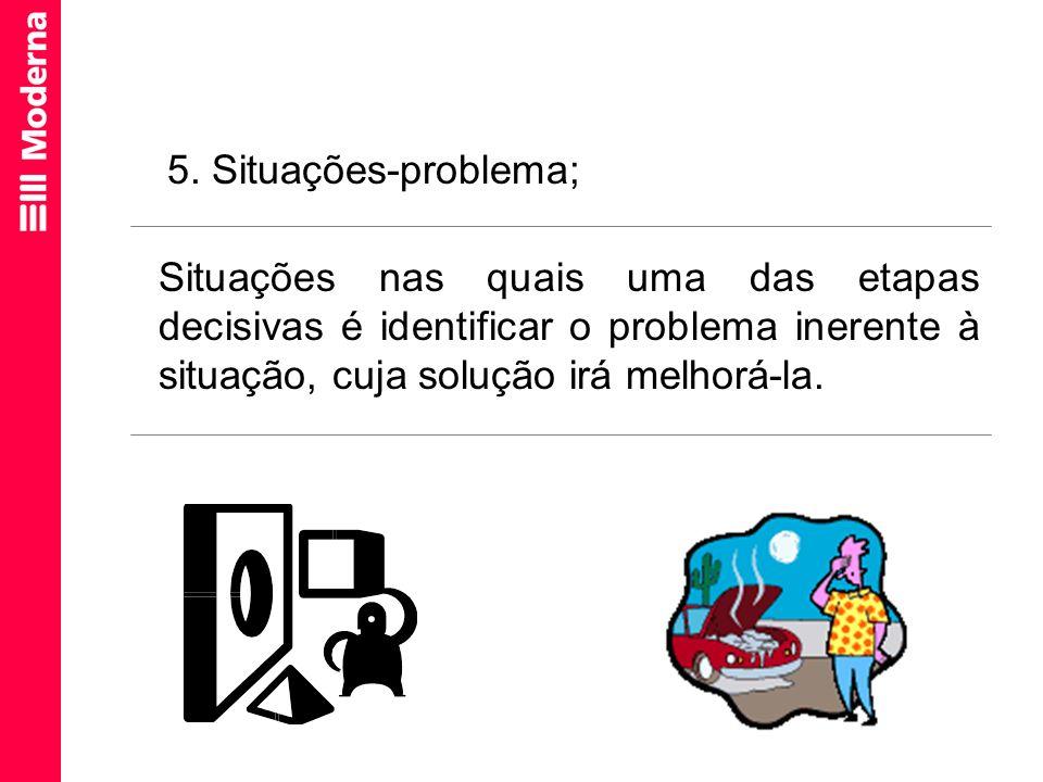 Situações nas quais uma das etapas decisivas é identificar o problema inerente à situação, cuja solução irá melhorá-la. 5. Situações-problema;