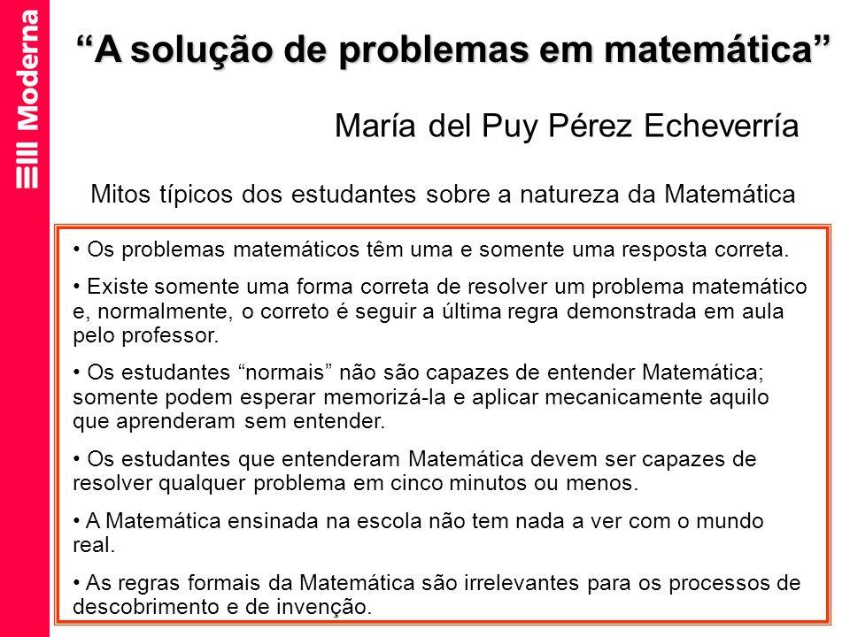 A solução de problemas em matemática María del Puy Pérez Echeverría Mitos típicos dos estudantes sobre a natureza da Matemática Os problemas matemátic