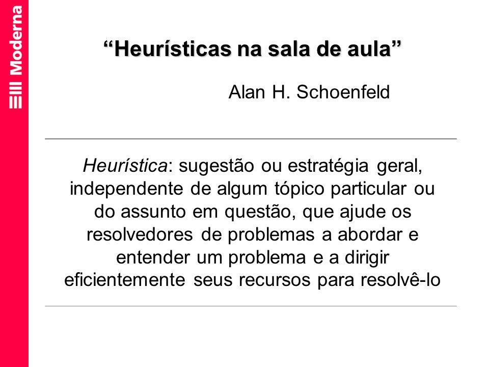 Heurísticas na sala de aula Alan H. Schoenfeld Heurística: sugestão ou estratégia geral, independente de algum tópico particular ou do assunto em ques
