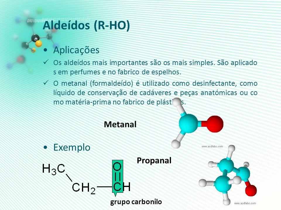 Aldeídos (R-HO) Aplicações Os aldeídos mais importantes são os mais simples. São aplicado s em perfumes e no fabrico de espelhos. O metanal (formaldeí
