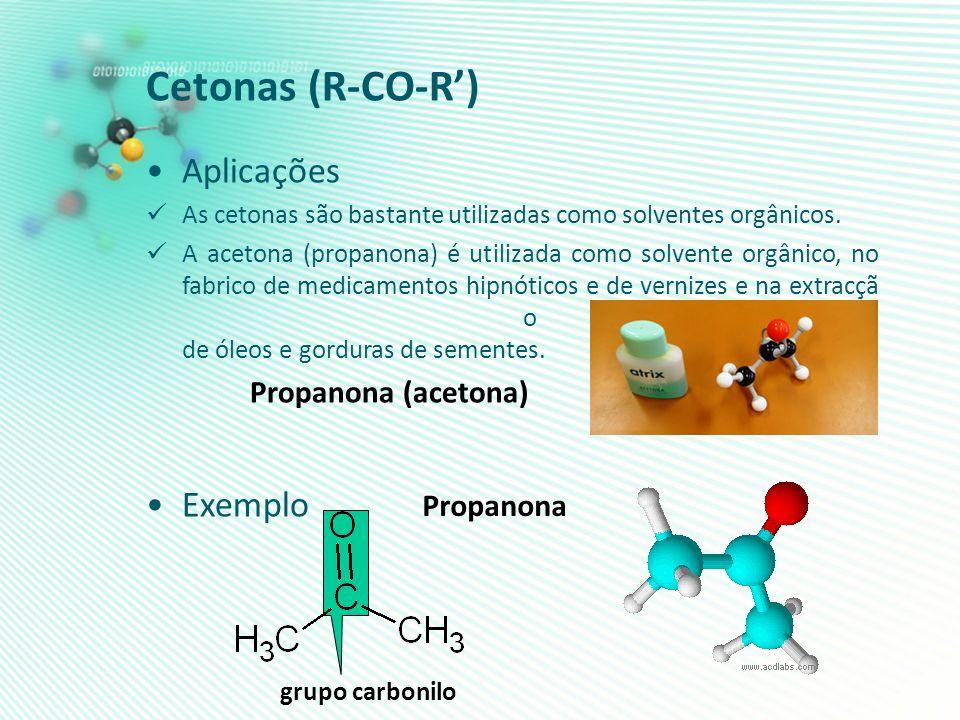Cetonas (R-CO-R) Aplicações As cetonas são bastante utilizadas como solventes orgânicos. A acetona (propanona) é utilizada como solvente orgânico, no