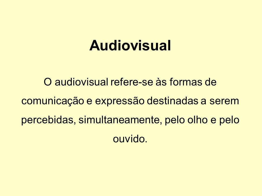 Audiovisual O audiovisual refere-se às formas de comunicação e expressão destinadas a serem percebidas, simultaneamente, pelo olho e pelo ouvido.