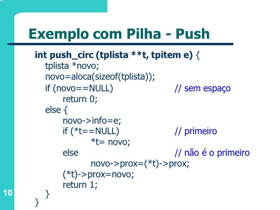 10 int push_circ (tplista **t, tpitem e) { tplista *novo; novo=aloca(sizeof(tplista)); if (novo==NULL) // sem espaço return 0; else { novo->info=e; if