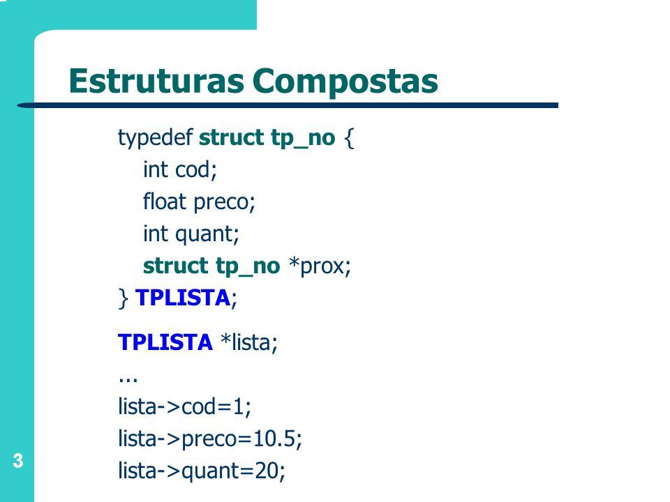 3 Estruturas Compostas typedef struct tp_no { int cod; float preco; int quant; struct tp_no *prox; } TPLISTA; TPLISTA *lista;... lista->cod=1; lista->