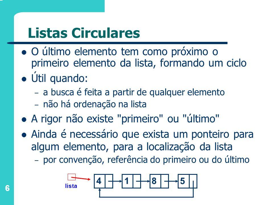 6 Listas Circulares O último elemento tem como próximo o primeiro elemento da lista, formando um ciclo Útil quando: – a busca é feita a partir de qual