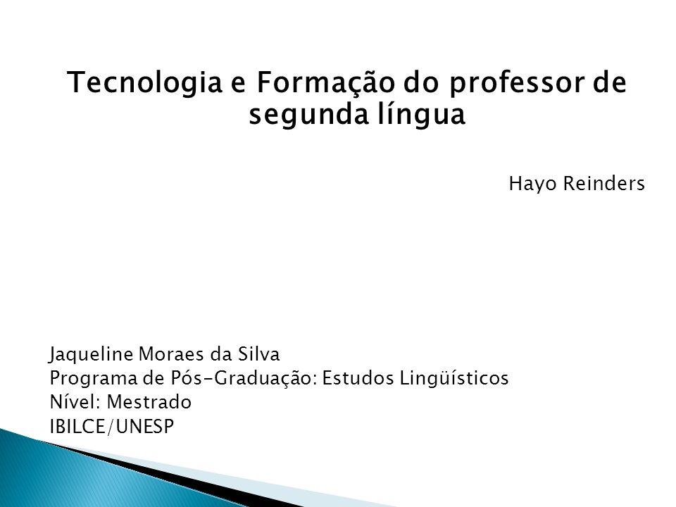 Tecnologia e Formação do professor de segunda língua Hayo Reinders Jaqueline Moraes da Silva Programa de Pós-Graduação: Estudos Lingüísticos Nível: Me