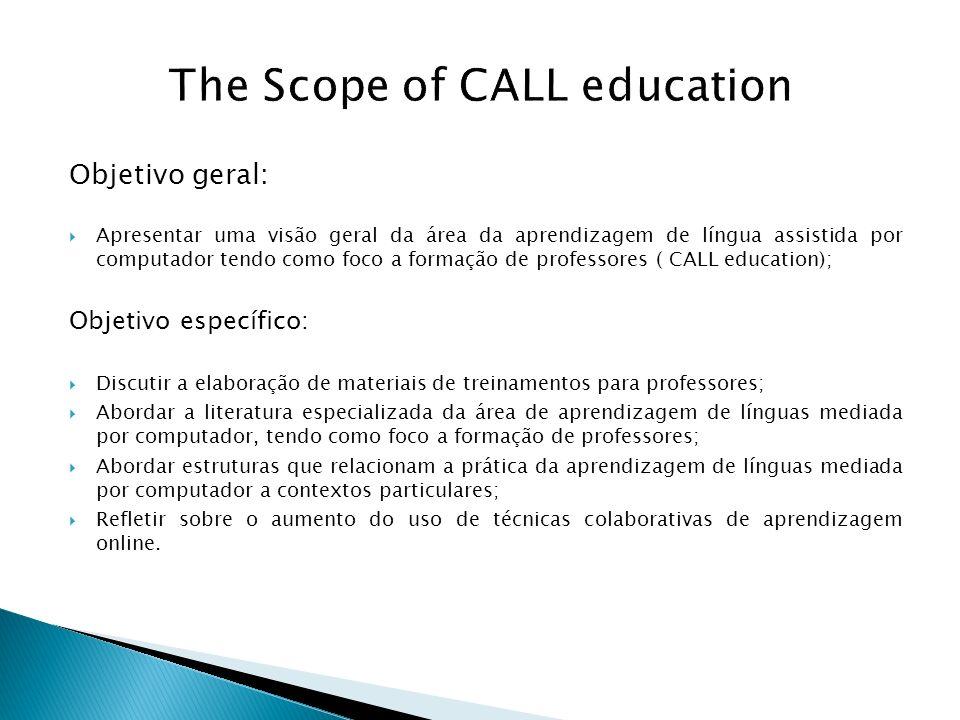 The Scope of CALL education Objetivo geral: Apresentar uma visão geral da área da aprendizagem de língua assistida por computador tendo como foco a fo