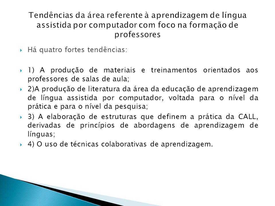 Tendências da área referente à aprendizagem de língua assistida por computador com foco na formação de professores Há quatro fortes tendências: 1) A p