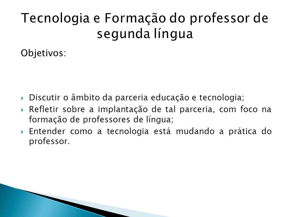 Tecnologia e Formação do professor de segunda língua Objetivos: Discutir o âmbito da parceria educação e tecnologia; Refletir sobre a implantação de t