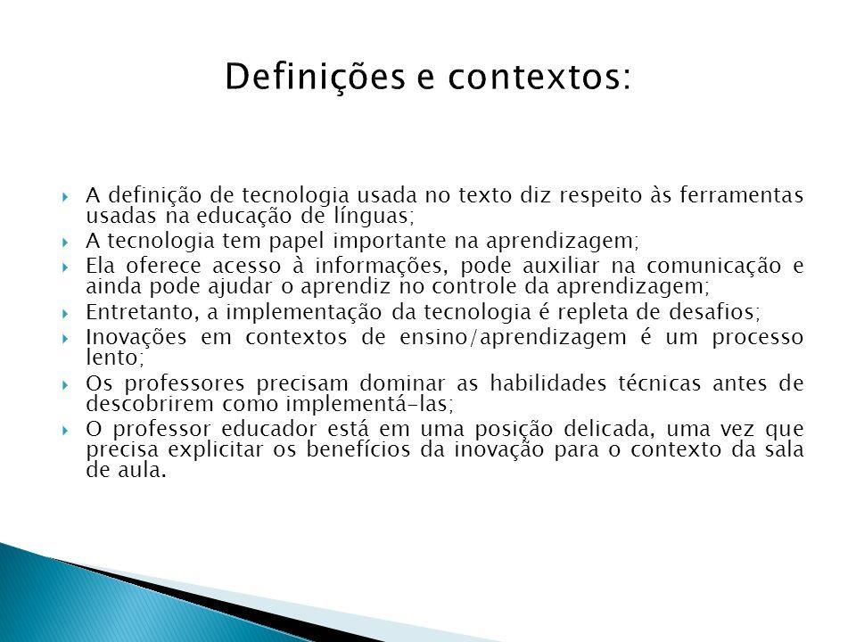 Definições e contextos: A definição de tecnologia usada no texto diz respeito às ferramentas usadas na educação de línguas; A tecnologia tem papel imp